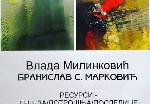 IZLOŽBA: RESURSI – GENEZA, POTROŠNJA, POSLEDICE ; Branislav S. Marković i Vlada Milinković